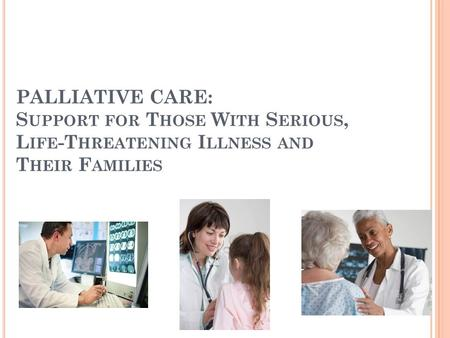 PALLIATIVE CARE: S UPPORT FOR T HOSE W ITH S ERIOUS, L IFE -T HREATENING I LLNESS AND T HEIR F AMILIES.