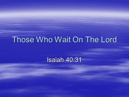 Those Who Wait On The Lord Isaiah 40:31. Isaiah 40:28-31  (28) Have you not known? Have you not heard? The everlasting God, the LORD, The Creator of.