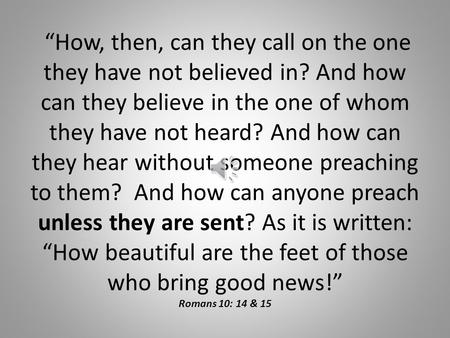 """How, then, can they call on the one they have not believed in? And how can they believe in the one of whom they have not heard? And how can they hear."