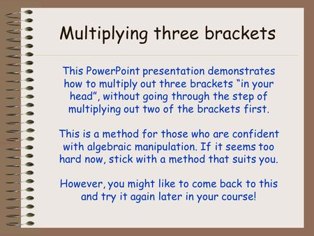 "Multiplying three brackets This PowerPoint presentation demonstrates how to multiply out three brackets ""in your head"", without going through the step."