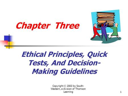 Copyright © 2003 by South- Western, a division of Thomson Learning1 Chapter Three Ethical Principles, Quick Tests, And Decision- Making Guidelines.