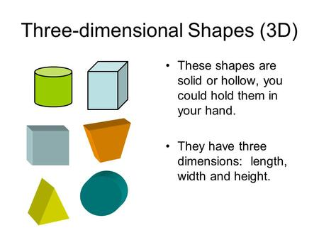 Three-dimensional Shapes (3D) These shapes are solid or hollow, you could hold them in your hand. They have three dimensions: length, width and height.