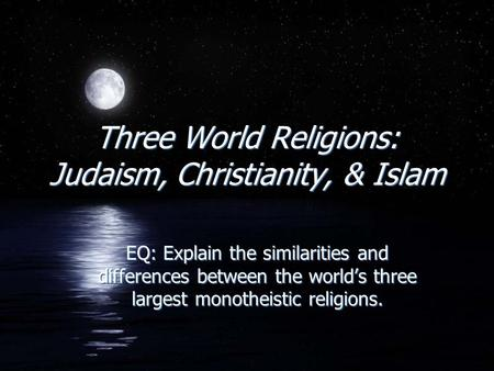 Three World Religions: Judaism, Christianity, & Islam EQ: Explain the similarities and differences between the world's three largest monotheistic religions.