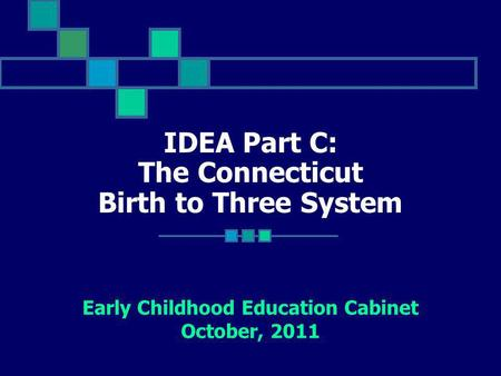 IDEA Part C: The Connecticut Birth to Three System Early Childhood Education Cabinet October, 2011.