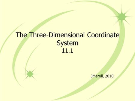 The Three-Dimensional Coordinate System 11.1 JMerrill, 2010.