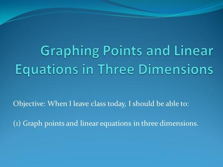 Objective: When I leave class today, I should be able to: (1) Graph points and linear equations in three dimensions.