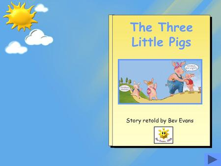 The Three Little Pigs Story retold by Bev Evans Once upon a time there were three little pigs who lived at home with their mother. As they walked along.