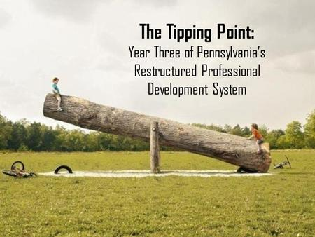 COABE 2014 The Tipping Point: Year Three of Pennsylvania's Restructured Professional Development System.