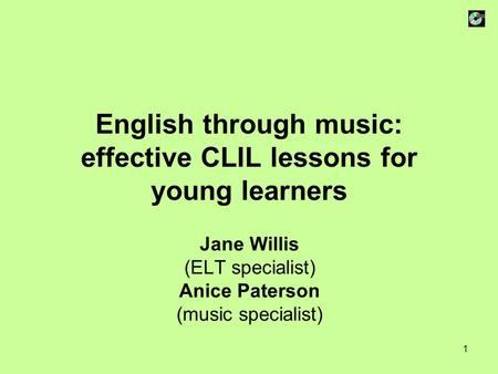 1 English through music: effective CLIL lessons for young learners Jane Willis (ELT specialist) Anice Paterson (music specialist)