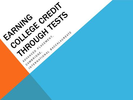 EARNING COLLEGE CREDIT THROUGH TESTS ADVANCED PLACEMENT, CAMBRIDGE, INTERNATIONAL BACCALAUREATE.