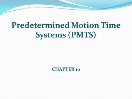Predetermined Motion Time Systems (PMTS) CHAPTER 10.