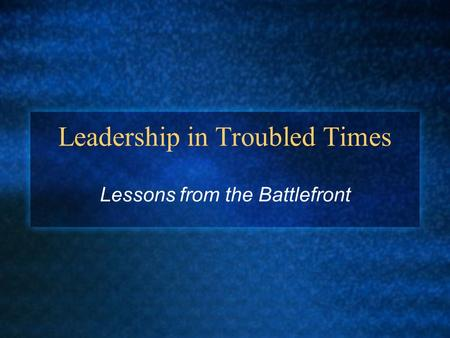 Leadership in Troubled Times Lessons from the Battlefront.