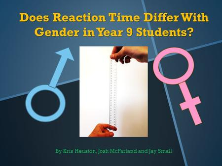 Does Reaction Time Differ With Gender in Year 9 Students? By Kris Heuston, Josh McFarland and Jay Small.