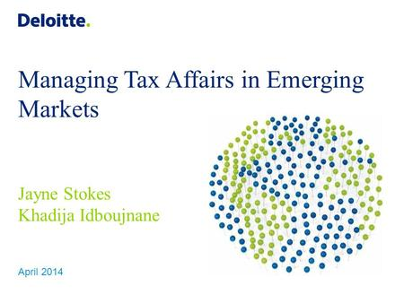 Managing Tax Affairs in Emerging Markets Jayne Stokes Khadija Idboujnane April 2014.