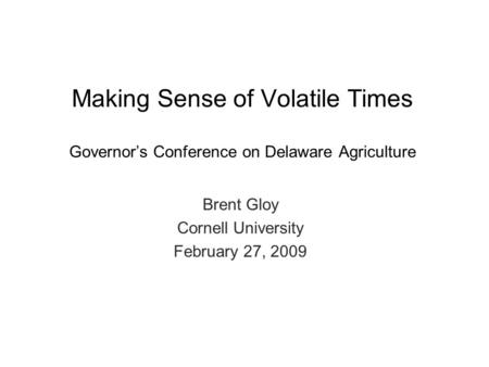 Brent Gloy Cornell University February 27, 2009 Making Sense of Volatile Times Governor's Conference on Delaware Agriculture.