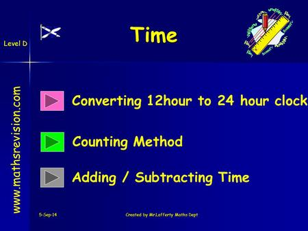 5-Sep-14Created by Mr.Lafferty Maths Dept Time Converting 12hour to 24 hour clock Counting Method www.mathsrevision.com Adding / Subtracting Time Level.