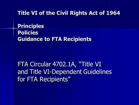 "Title VI of the Civil Rights Act of 1964 Principles Policies Guidance to FTA Recipients FTA Circular 4702.1A, ""Title VI and Title VI-Dependent Guidelines."