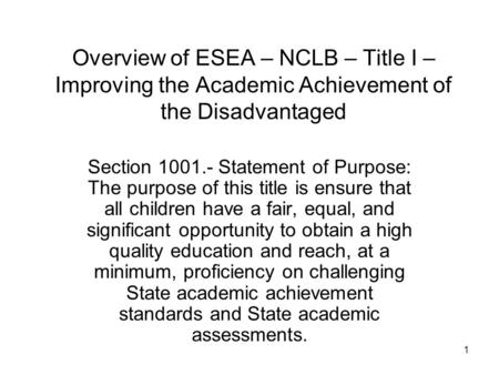 1 Overview of ESEA – NCLB – Title I – Improving the Academic Achievement of the Disadvantaged Section 1001.- Statement of Purpose: The purpose of this.