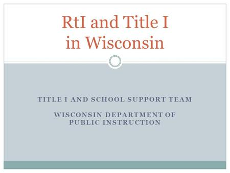 TITLE I AND SCHOOL SUPPORT TEAM WISCONSIN DEPARTMENT OF PUBLIC INSTRUCTION RtI and Title I in Wisconsin.