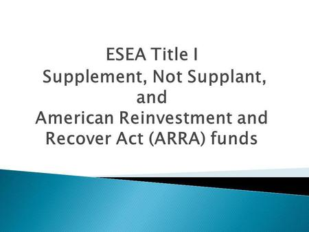 ESEA Title I Supplement, Not Supplant, and American Reinvestment and Recover Act (ARRA) funds.