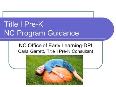 Title I Pre-K NC Program Guidance NC Office of Early Learning-DPI Carla Garrett, Title I Pre-K Consultant.