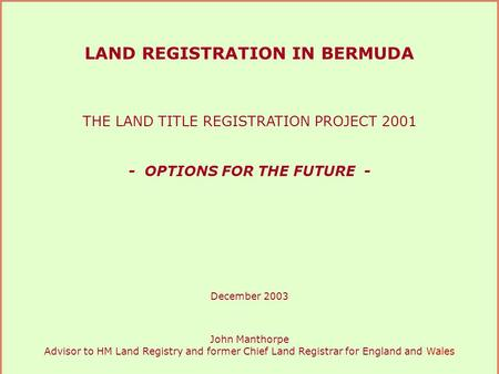 LAND REGISTRATION IN BERMUDA THE LAND TITLE REGISTRATION PROJECT 2001 - OPTIONS FOR THE FUTURE - December 2003 John Manthorpe Advisor to HM Land Registry.