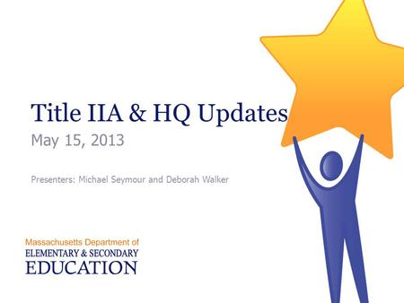 Title IIA & HQ Updates May 15, 2013 Presenters: Michael Seymour and Deborah Walker.