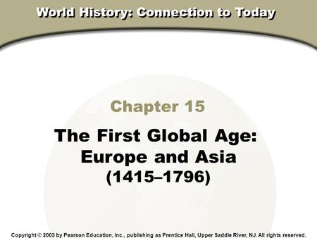 Chapter 15, Section Chapter 15 The First Global Age: Europe and Asia (1415–1796) Copyright © 2003 by Pearson Education, Inc., publishing as Prentice Hall,