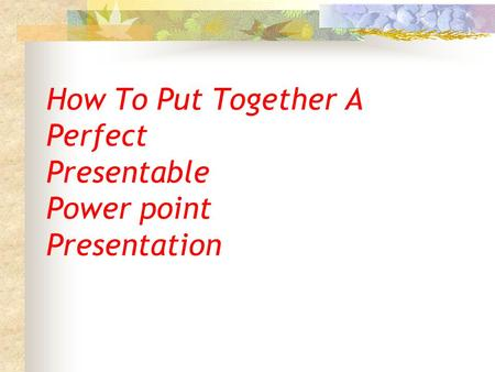How To Put Together A Perfect Presentable Power point Presentation.