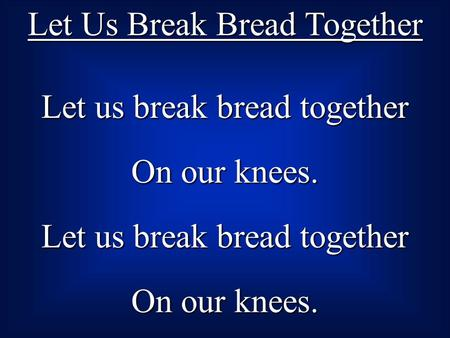 Let Us Break Bread Together Let us break bread together On our knees. Let us break bread together On our knees.