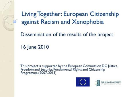 Living Together: European Citizenship against Racism and Xenophobia Dissemination of the results of the project 16 June 2010 This project is supported.