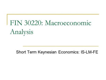 Short Term Keynesian Economics: IS-LM-FE FIN 30220: Macroeconomic Analysis.