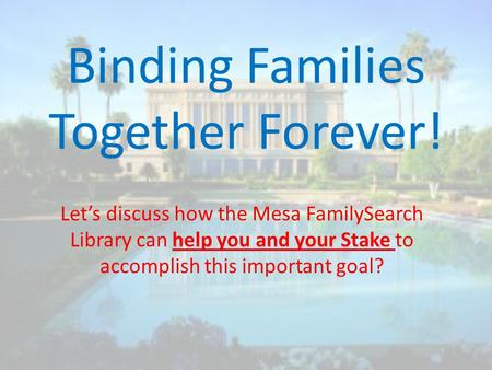 Binding Families Together Forever! Let's discuss how the Mesa FamilySearch Library can help you and your Stake to accomplish this important goal?