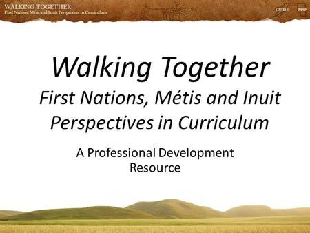 Walking Together First Nations, Métis and Inuit Perspectives in Curriculum A Professional Development Resource.