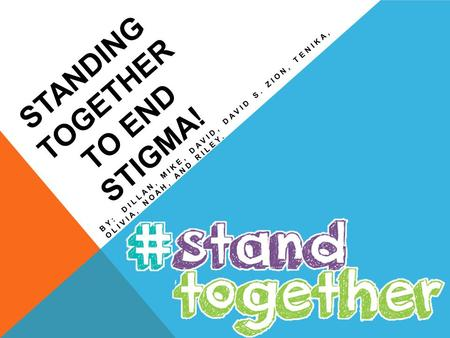 STANDING TOGETHER TO END STIGMA! BY: DILLAN, MIKE, DAVID, DAVID S. ZION, TENIKA, OLIVIA, NOAH, AND RILEY.