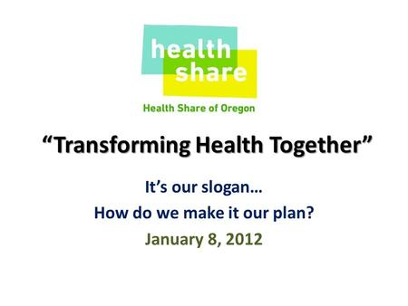 """Transforming Health Together"" It's our slogan… How do we make it our plan? January 8, 2012."