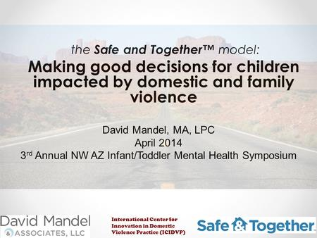The Safe and Together™ model: Making good decisions for children impacted by domestic and family violence David Mandel, MA, LPC April 2014 3 rd Annual.