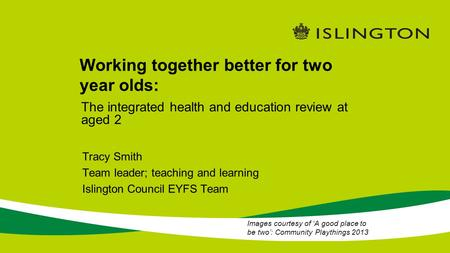Working together better for two year olds: Tracy Smith Team leader; teaching and learning Islington Council EYFS Team The integrated health and education.