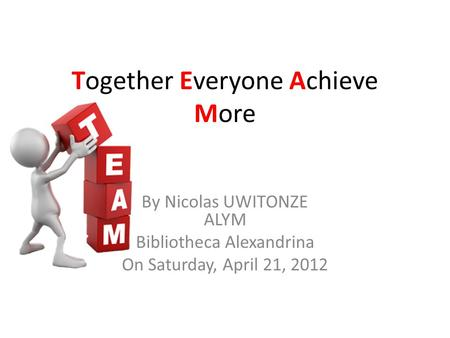 Together Everyone Achieve More By Nicolas UWITONZE ALYM Bibliotheca Alexandrina On Saturday, April 21, 2012.