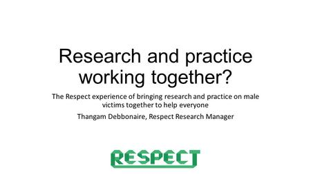 Research and practice working together? The Respect experience of bringing research and practice on male victims together to help everyone Thangam Debbonaire,