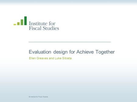 © Institute for Fiscal Studies Evaluation design for Achieve Together Ellen Greaves and Luke Sibieta.