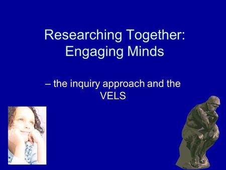 Researching Together: Engaging Minds – the inquiry approach and the VELS.