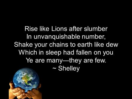 Rise like Lions after slumber In unvanquishable number, Shake your chains to earth like dew Which in sleep had fallen on you Ye are many—they are few.