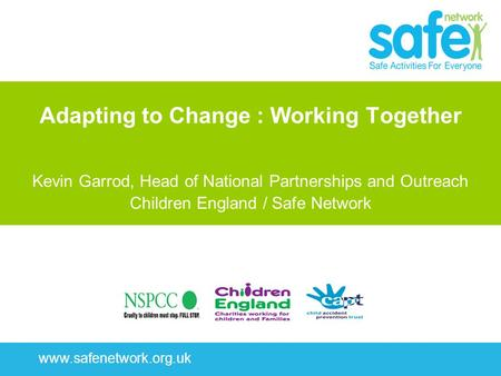 Www.safenetwork.org.uk Adapting to Change : Working Together Kevin Garrod, Head of National Partnerships and Outreach Children England / Safe Network.