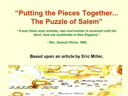 """Putting the Pieces Together... The Puzzle of Salem"" "" If ever there were witches, men and women in covenant with the Devil, here are multitudes in New."