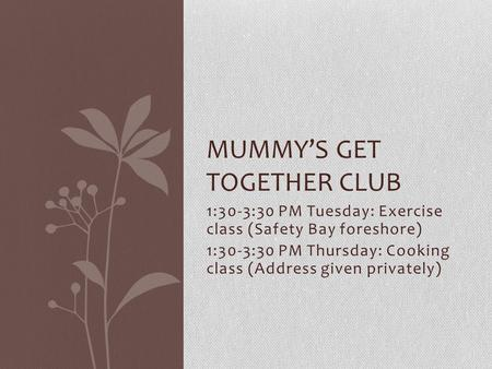 1:30-3:30 PM Tuesday: Exercise class (Safety Bay foreshore) 1:30-3:30 PM Thursday: Cooking class (Address given privately) MUMMY'S GET TOGETHER CLUB.