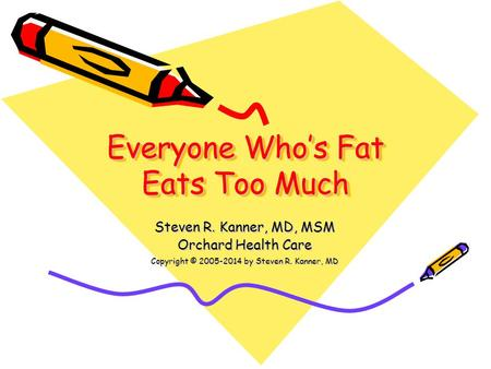Everyone Who's Fat Eats Too Much Steven R. Kanner, MD, MSM Orchard Health Care Copyright © 2005-2014 by Steven R. Kanner, MD.