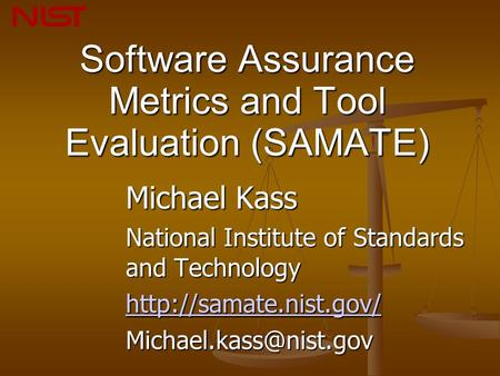 Software Assurance Metrics and Tool Evaluation (SAMATE) Michael Kass National Institute of Standards and Technology