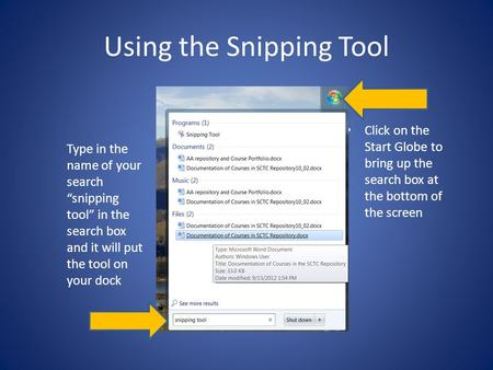 "Using the Snipping Tool Type in the name of your search ""snipping tool"" in the search box and it will put the tool on your dock Click on the Start Globe."