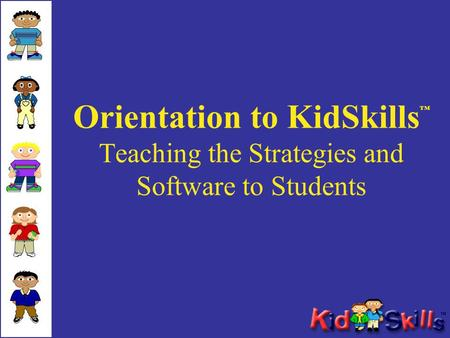 Orientation to KidSkills ™ Teaching the Strategies and Software to Students.